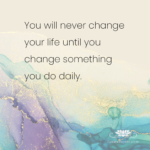 You will never change your life until you change something you do daily